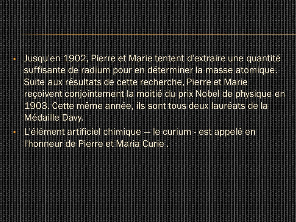 Jusqu en 1902, Pierre et Marie tentent d extraire une quantité suffisante de radium pour en déterminer la masse atomique. Suite aux résultats de cette recherche, Pierre et Marie reçoivent conjointement la moitié du prix Nobel de physique en 1903. Cette même année, ils sont tous deux lauréats de la Médaille Davy.