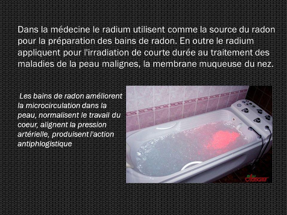Dans la médecine le radium utilisent comme la source du radon pour la préparation des bains de radon. En outre le radium appliquent pour l irradiation de courte durée au traitement des maladies de la peau malignes, la membrane muqueuse du nez.