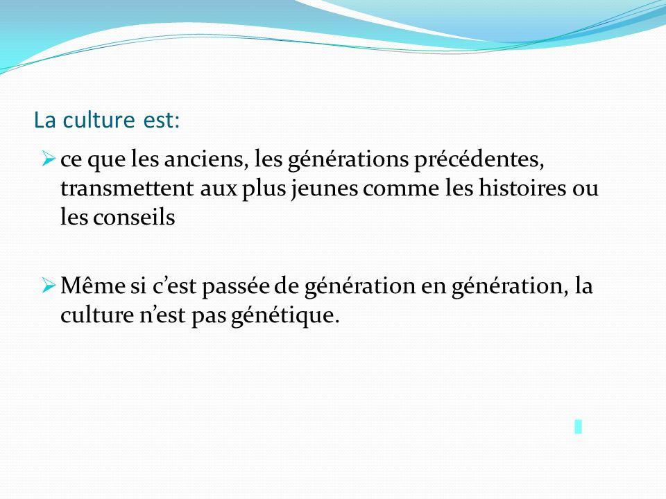 La culture est: ce que les anciens, les générations précédentes, transmettent aux plus jeunes comme les histoires ou les conseils.