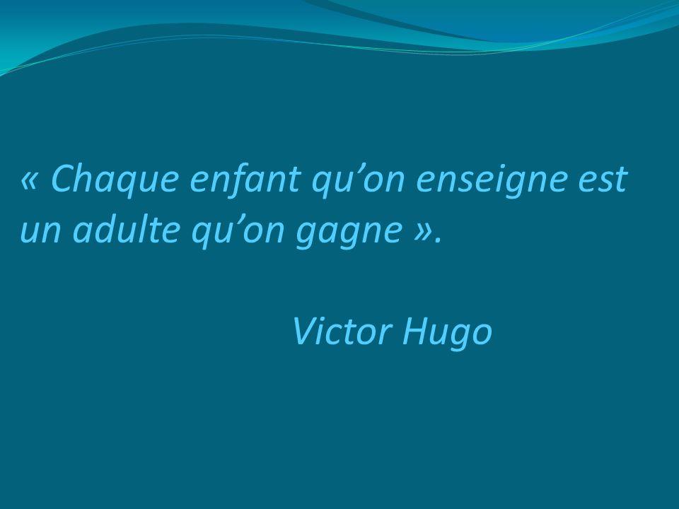 « Chaque enfant qu'on enseigne est un adulte qu'on gagne ». Victor Hugo