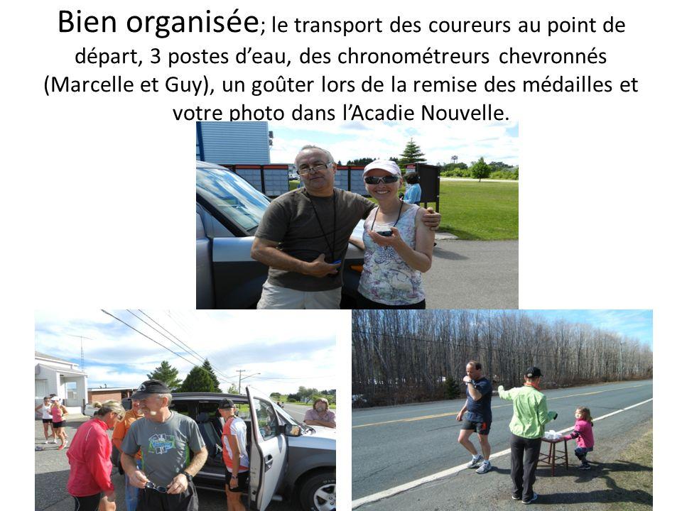 Bien organisée; le transport des coureurs au point de départ, 3 postes d'eau, des chronométreurs chevronnés (Marcelle et Guy), un goûter lors de la remise des médailles et votre photo dans l'Acadie Nouvelle.