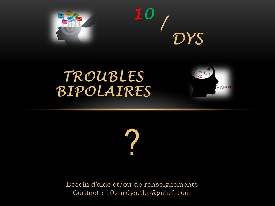 10 / DYS TROUBLES BIPOLAIRES Besoin d'aide et/ou de renseignements