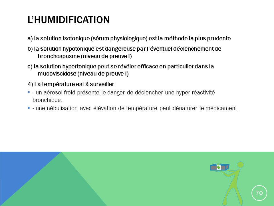 L'humidification a) la solution isotonique (sérum physiologique) est la méthode la plus prudente.