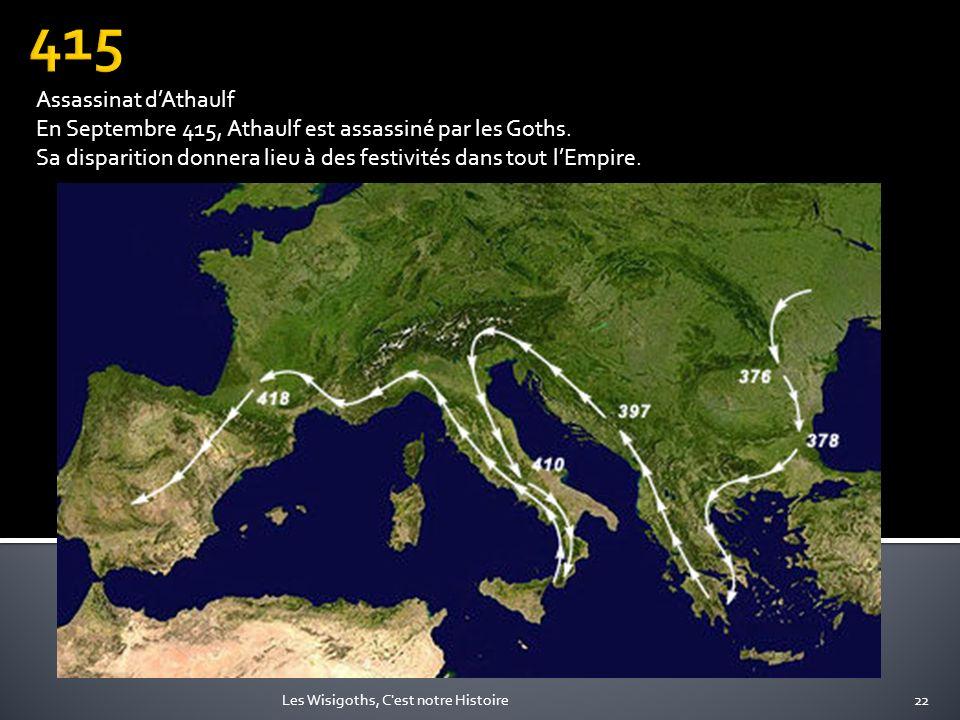 415Assassinat d'Athaulf. En Septembre 415, Athaulf est assassiné par les Goths. Sa disparition donnera lieu à des festivités dans tout l'Empire.