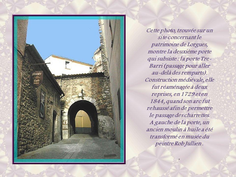 Cette photo, trouvée sur un site concernant le patrimoine de Lorgues, montre la deuxième porte qui subsiste : la porte Tre-Barri (passage pour aller au-delà des remparts). Construction médiévale, elle fut réaménagée à deux reprises, en 1729 et en 1844, quand son arc fut rehaussé afin de permettre le passage des charrettes.
