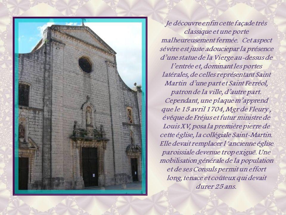 Je découvre enfin cette façade très classique et une porte malheureusement fermée. Cet aspect sévère est juste adouciepar la présence d'une statue de la Vierge au-dessus de l'entrée et, dominant les portes latérales, de celles représentant Saint Martin d'une part et Saint Ferréol, patron de la ville, d'autre part. Cependant, une plaque m'apprend que le 15 avril 1704, Mgr de Fleury , évêque de Fréjus et futur ministre de Louis XV, posa la première pierre de cette église, la collégiale Saint-Martin.
