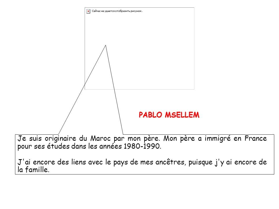 PABLO MSELLEM Je suis originaire du Maroc par mon père. Mon père a immigré en France pour ses études dans les années 1980-1990.