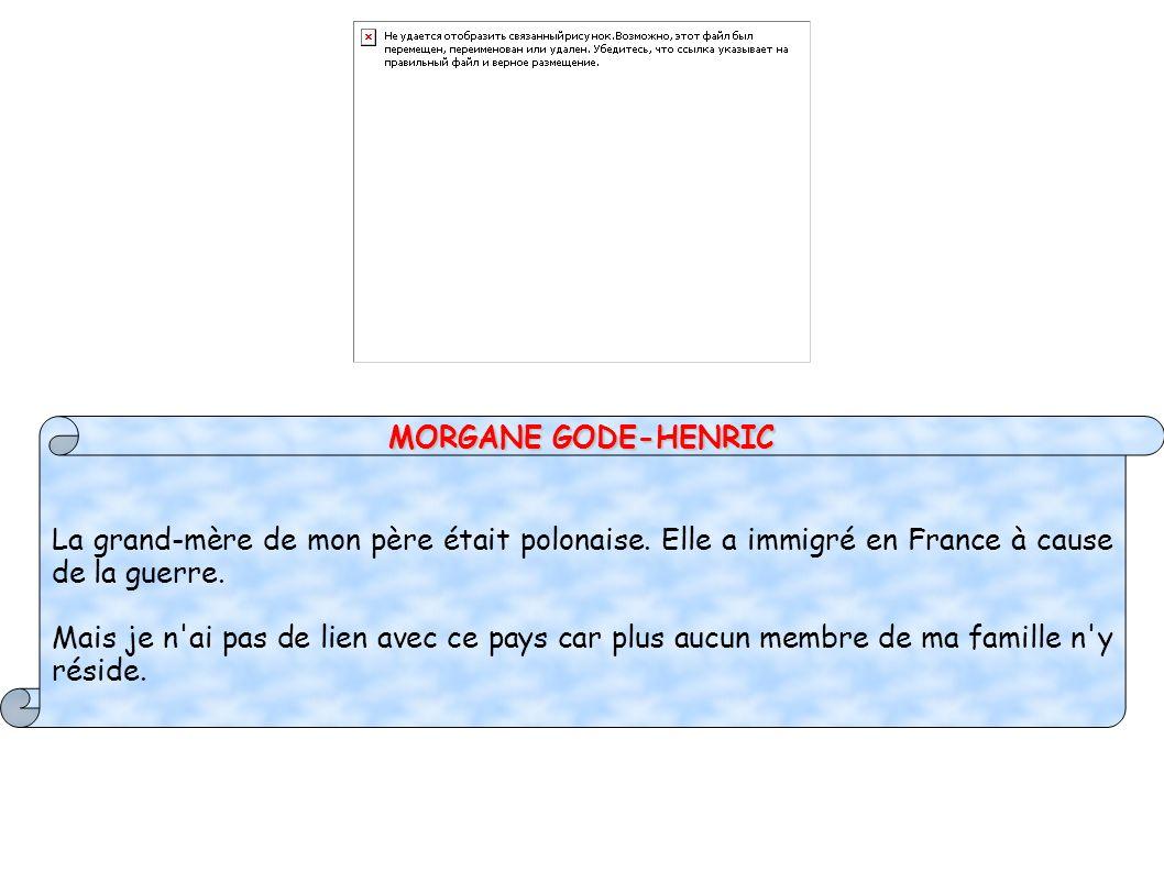 MORGANE GODE-HENRIC La grand-mère de mon père était polonaise. Elle a immigré en France à cause de la guerre.