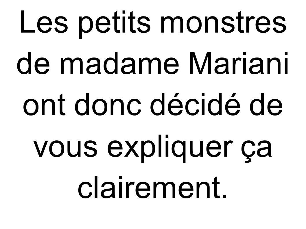 Les petits monstres de madame Mariani ont donc décidé de vous expliquer ça clairement.