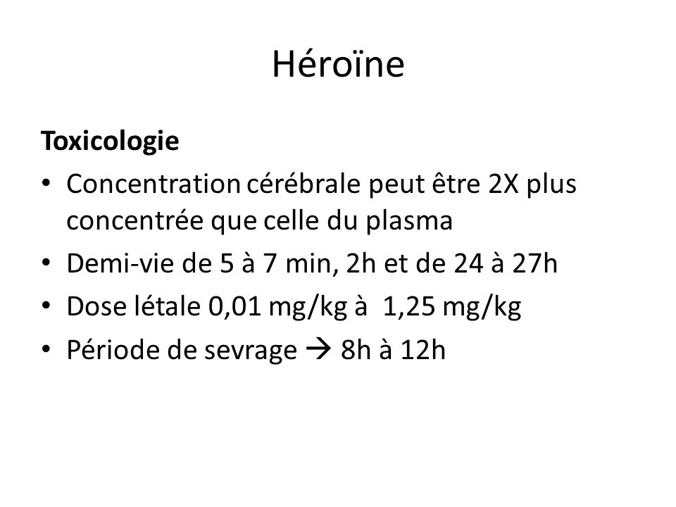 HéroïneToxicologie. Concentration cérébrale peut être 2X plus concentrée que celle du plasma. Demi-vie de 5 à 7 min, 2h et de 24 à 27h.