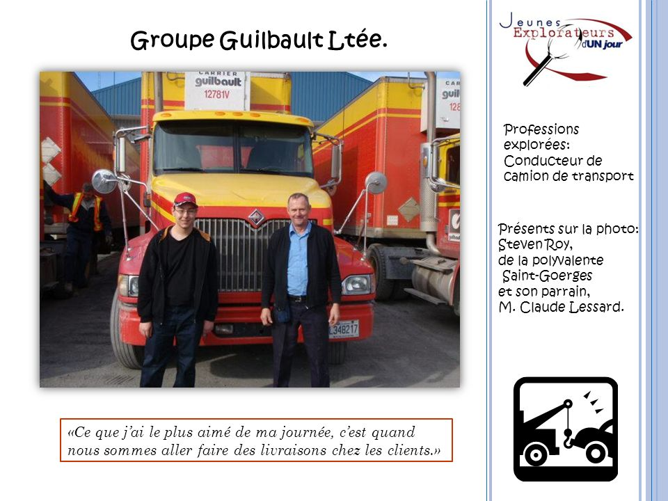 Groupe Guilbault Ltée. Professions. explorées: Conducteur de. camion de transport. Présents sur la photo: