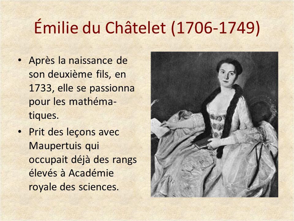 Émilie du Châtelet (1706-1749) Après la naissance de son deuxième fils, en 1733, elle se passionna pour les mathéma-tiques.