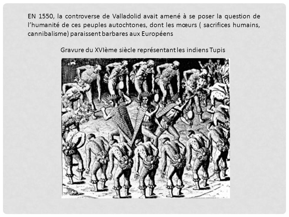 EN 1550, la controverse de Valladolid avait amené à se poser la question de l'humanité de ces peuples autochtones, dont les mœurs ( sacrifices humains, cannibalisme) paraissent barbares aux Européens
