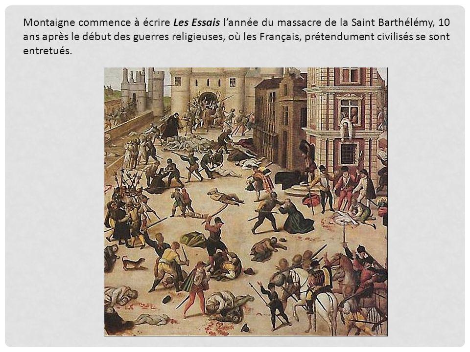 Montaigne commence à écrire Les Essais l'année du massacre de la Saint Barthélémy, 10 ans après le début des guerres religieuses, où les Français, prétendument civilisés se sont entretués.