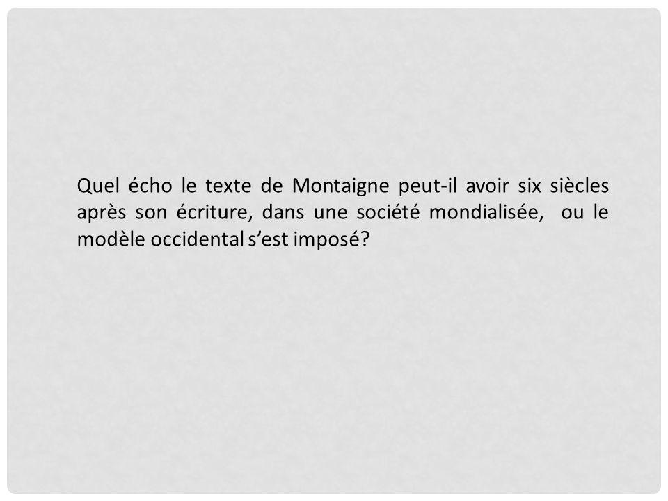 Quel écho le texte de Montaigne peut-il avoir six siècles après son écriture, dans une société mondialisée, ou le modèle occidental s'est imposé