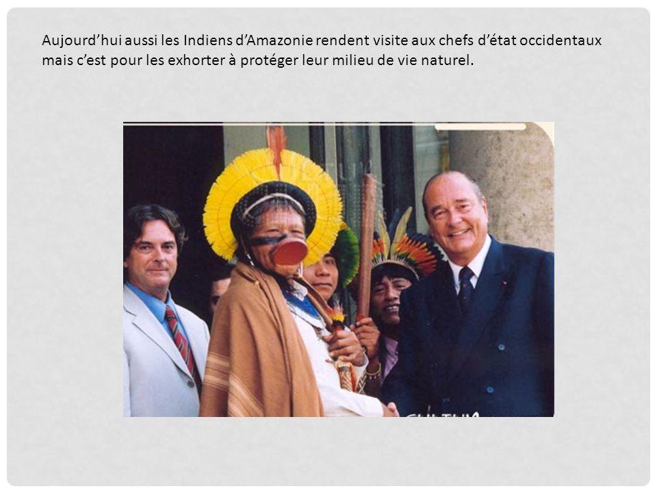 Aujourd'hui aussi les Indiens d'Amazonie rendent visite aux chefs d'état occidentaux mais c'est pour les exhorter à protéger leur milieu de vie naturel.
