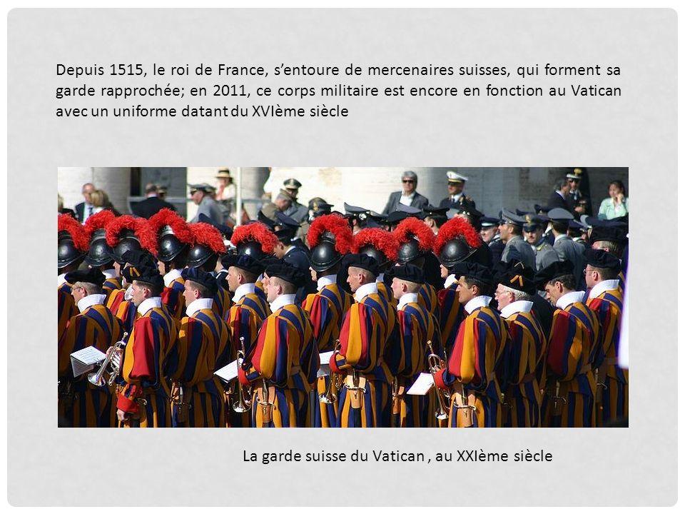 Depuis 1515, le roi de France, s'entoure de mercenaires suisses, qui forment sa garde rapprochée; en 2011, ce corps militaire est encore en fonction au Vatican avec un uniforme datant du XVIème siècle
