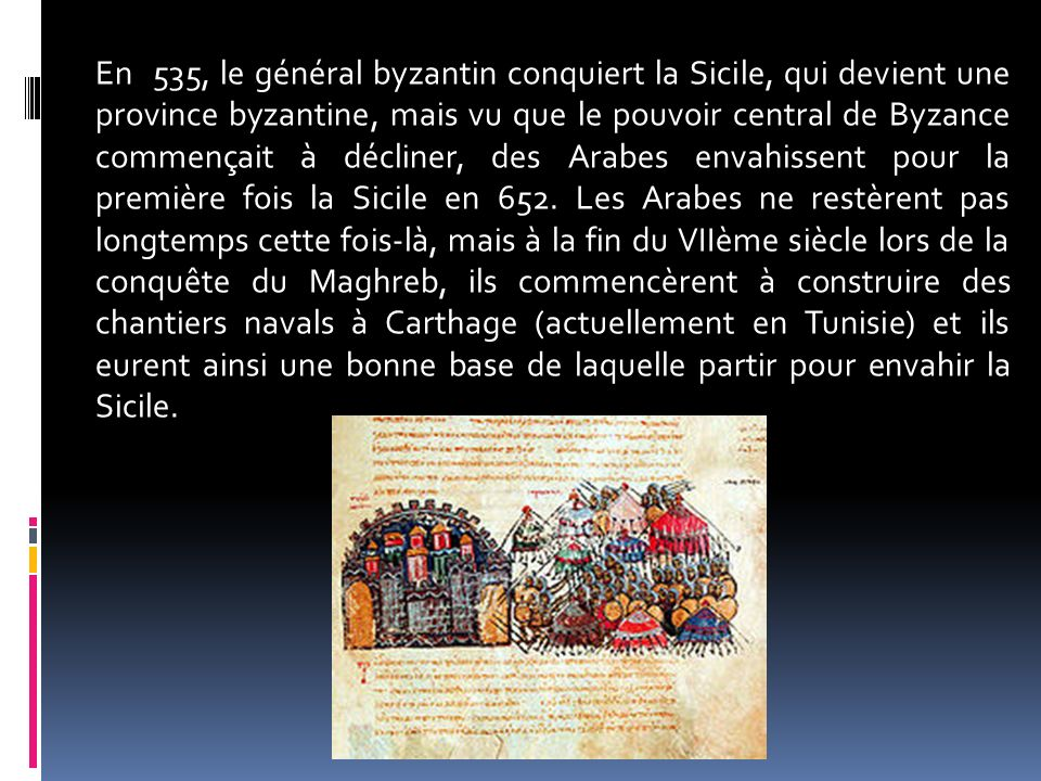 En 535, le général byzantin conquiert la Sicile, qui devient une province byzantine, mais vu que le pouvoir central de Byzance commençait à décliner, des Arabes envahissent pour la première fois la Sicile en 652.