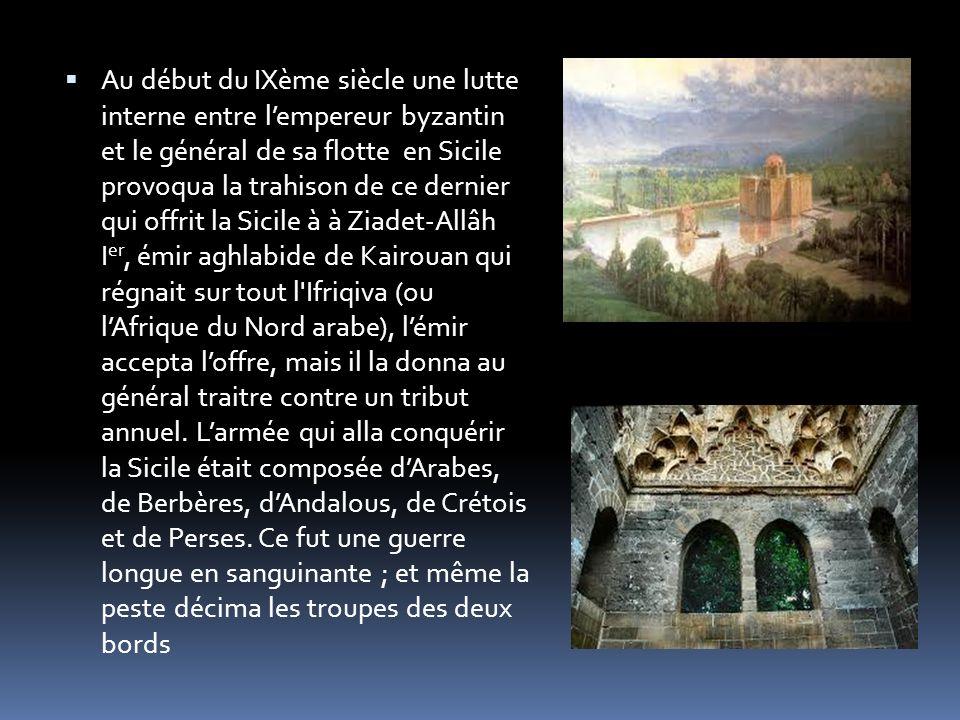 Au début du IXème siècle une lutte interne entre l'empereur byzantin et le général de sa flotte en Sicile provoqua la trahison de ce dernier qui offrit la Sicile à à Ziadet-Allâh Ier, émir aghlabide de Kairouan qui régnait sur tout l Ifriqiva (ou l'Afrique du Nord arabe), l'émir accepta l'offre, mais il la donna au général traitre contre un tribut annuel.