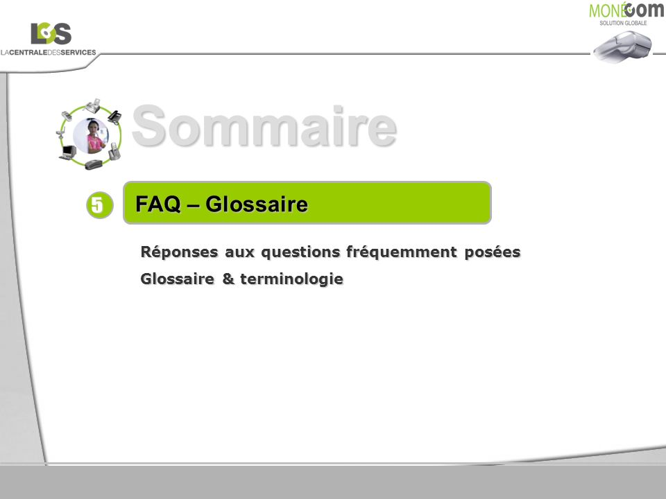 Sommaire 5 FAQ – Glossaire Réponses aux questions fréquemment posées