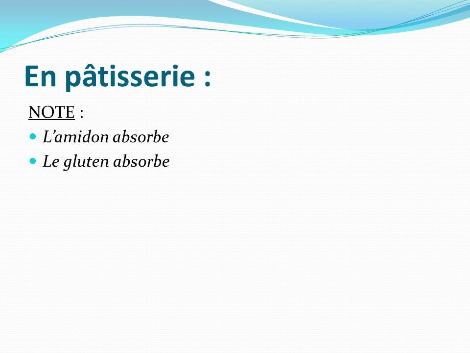 En pâtisserie : NOTE : L'amidon absorbe Le gluten absorbe