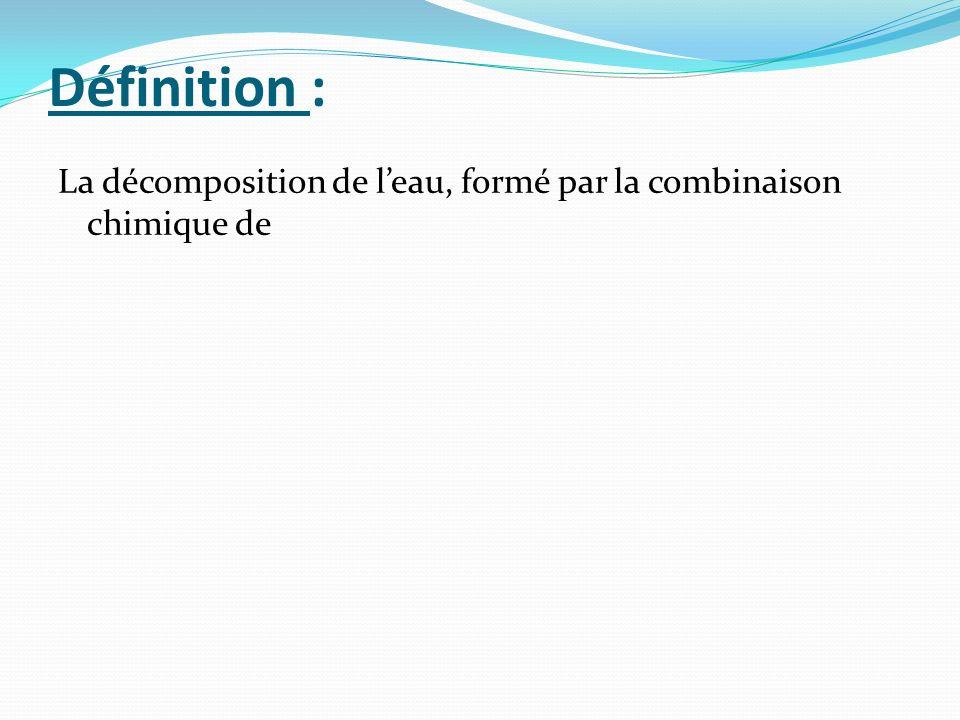 Définition : La décomposition de l'eau, formé par la combinaison chimique de
