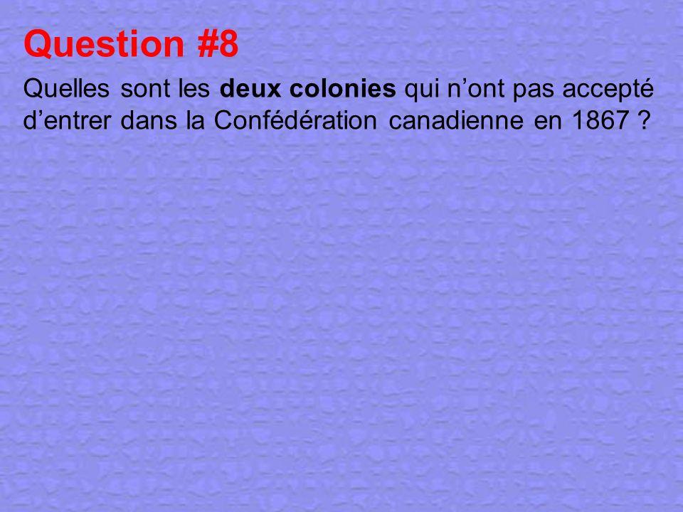 Question #8 Quelles sont les deux colonies qui n'ont pas accepté d'entrer dans la Confédération canadienne en 1867