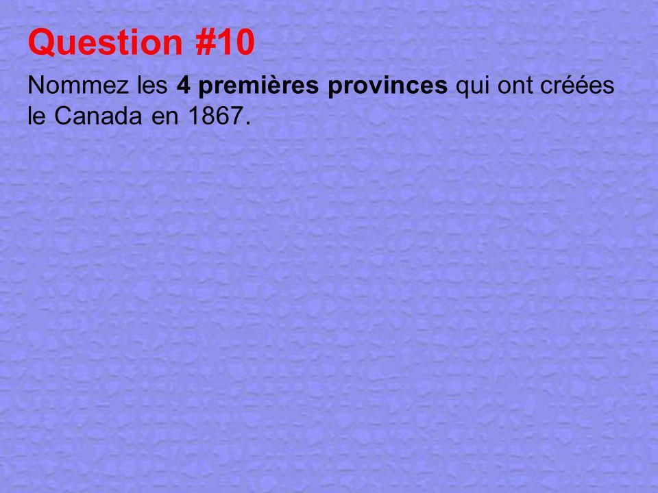 Question #10 Nommez les 4 premières provinces qui ont créées le Canada en 1867.