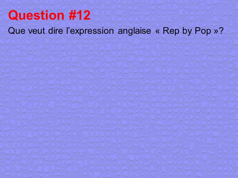 Question #12 Que veut dire l'expression anglaise « Rep by Pop »