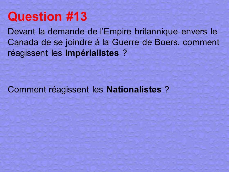 Question #13 Devant la demande de l'Empire britannique envers le Canada de se joindre à la Guerre de Boers, comment réagissent les Impérialistes