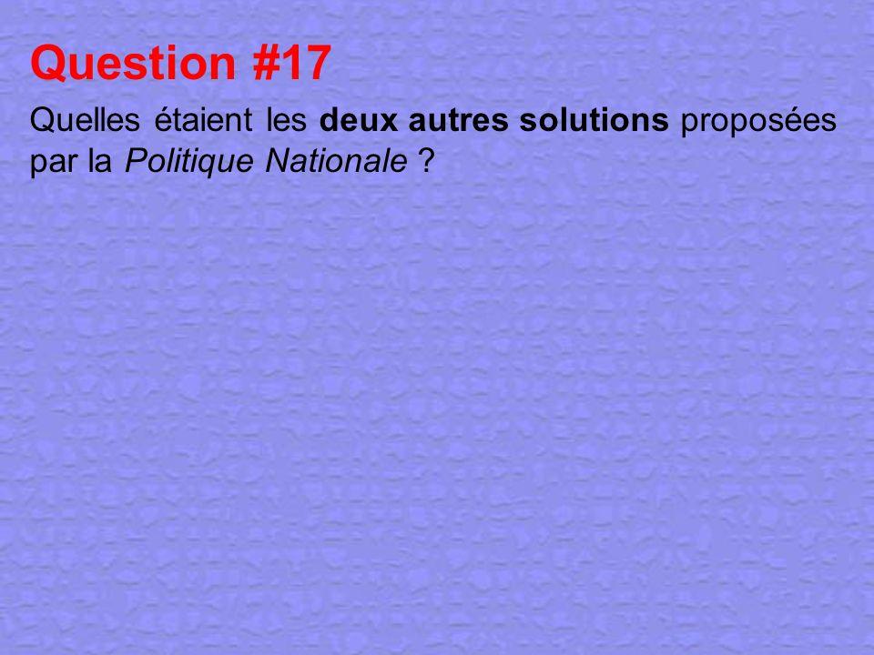 Question #17 Quelles étaient les deux autres solutions proposées par la Politique Nationale