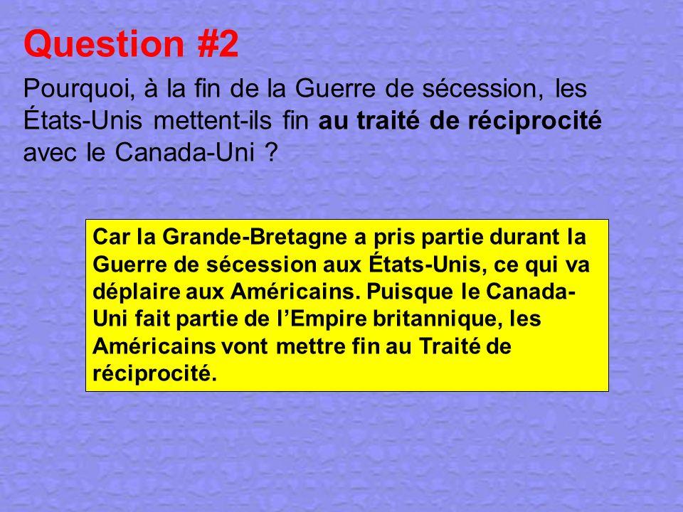 Question #2 Pourquoi, à la fin de la Guerre de sécession, les États-Unis mettent-ils fin au traité de réciprocité avec le Canada-Uni