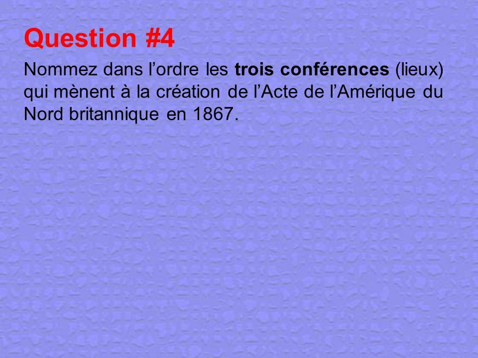Question #4 Nommez dans l'ordre les trois conférences (lieux) qui mènent à la création de l'Acte de l'Amérique du Nord britannique en 1867.