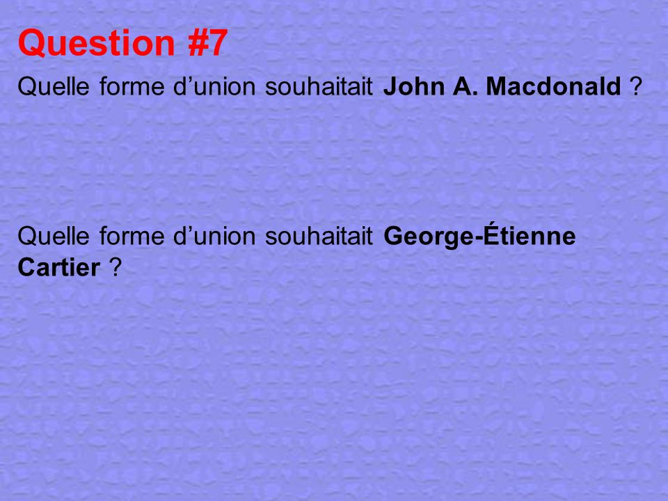 Question #7 Quelle forme d'union souhaitait John A. Macdonald