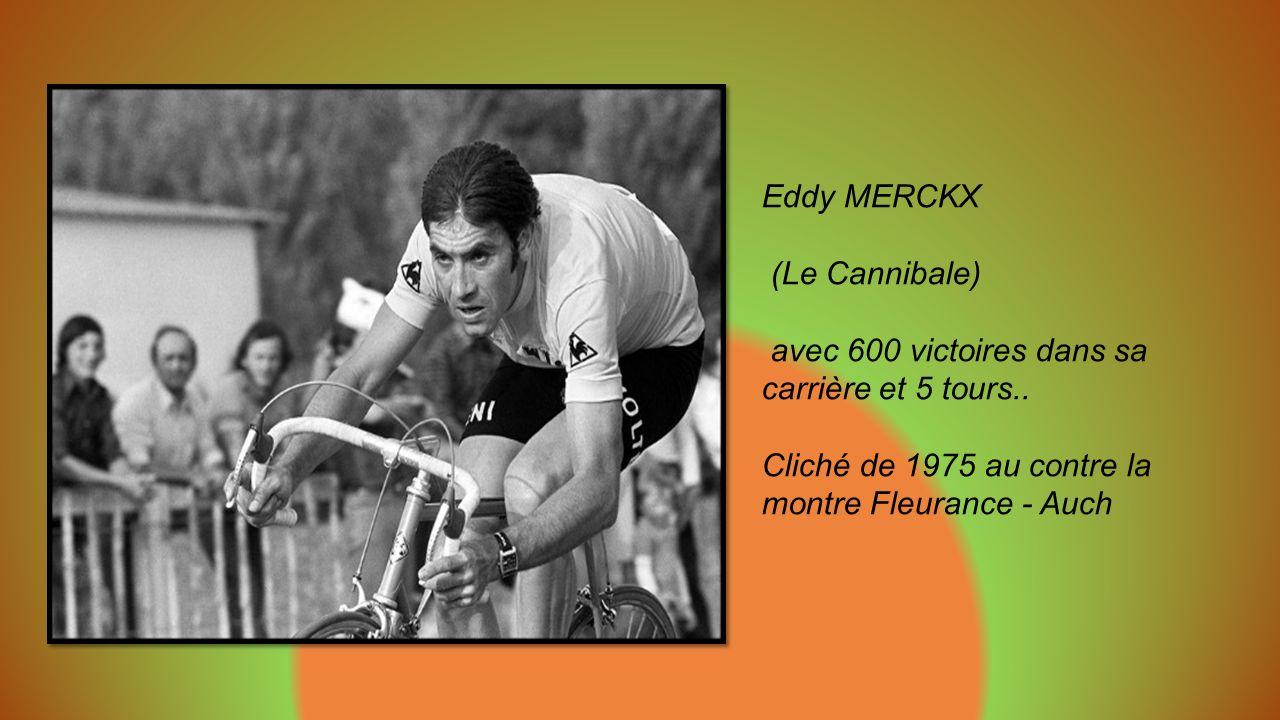 Eddy MERCKX (Le Cannibale) avec 600 victoires dans sa carrière et 5 tours..