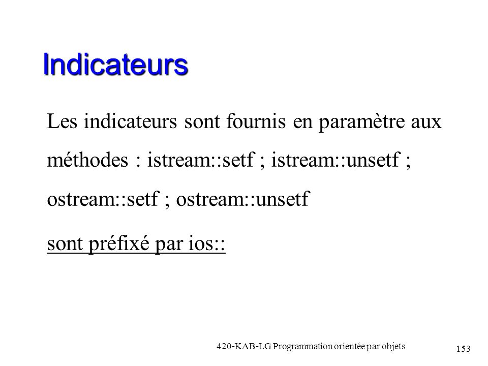 Indicateurs Les indicateurs sont fournis en paramètre aux méthodes : istream::setf ; istream::unsetf ; ostream::setf ; ostream::unsetf.