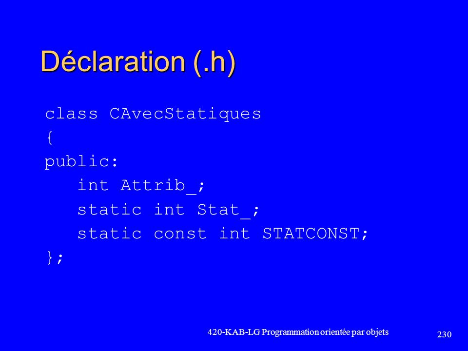 Déclaration (.h) class CAvecStatiques { public: int Attrib_; static int Stat_; static const int STATCONST; };