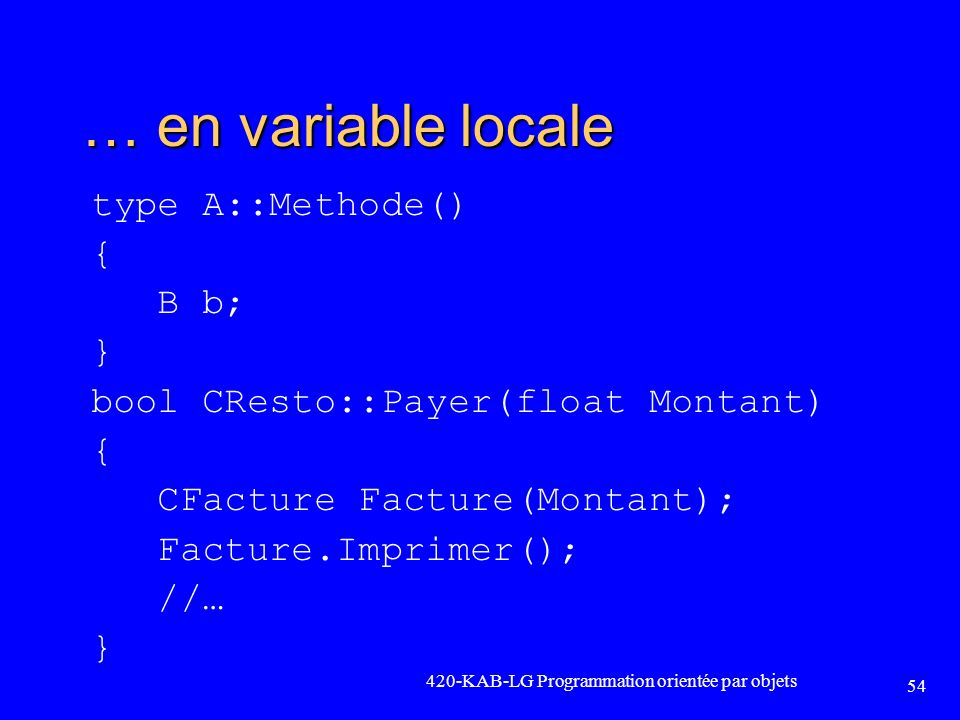 … en variable locale type A::Methode() { B b; } bool CResto::Payer(float Montant) CFacture Facture(Montant); Facture.Imprimer(); //…