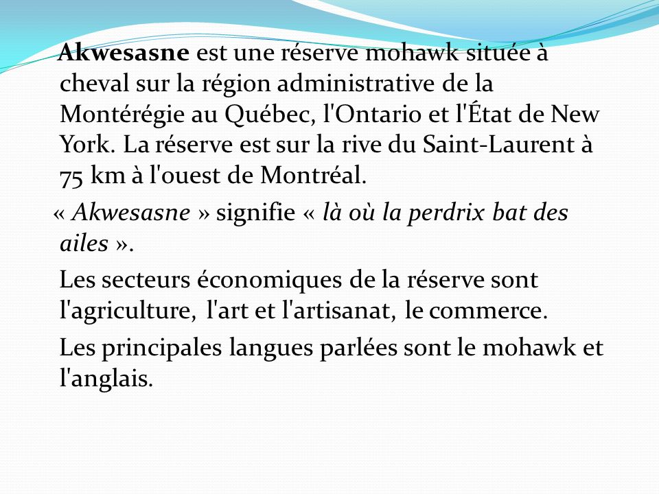 Akwesasne est une réserve mohawk située à cheval sur la région administrative de la Montérégie au Québec, l Ontario et l État de New York.