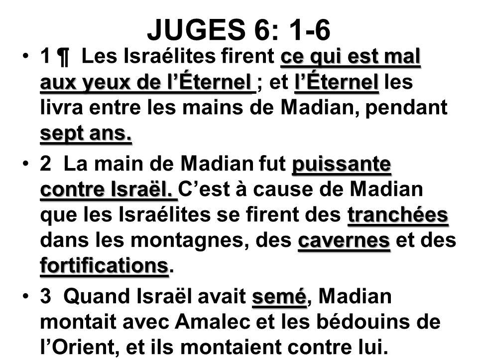JUGES 6: 1-6 1 ¶ Les Israélites firent ce qui est mal aux yeux de l'Éternel ; et l'Éternel les livra entre les mains de Madian, pendant sept ans.