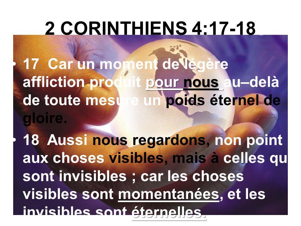 2 CORINTHIENS 4:17-18 17 Car un moment de légère affliction produit pour nous au–delà de toute mesure un poids éternel de gloire.