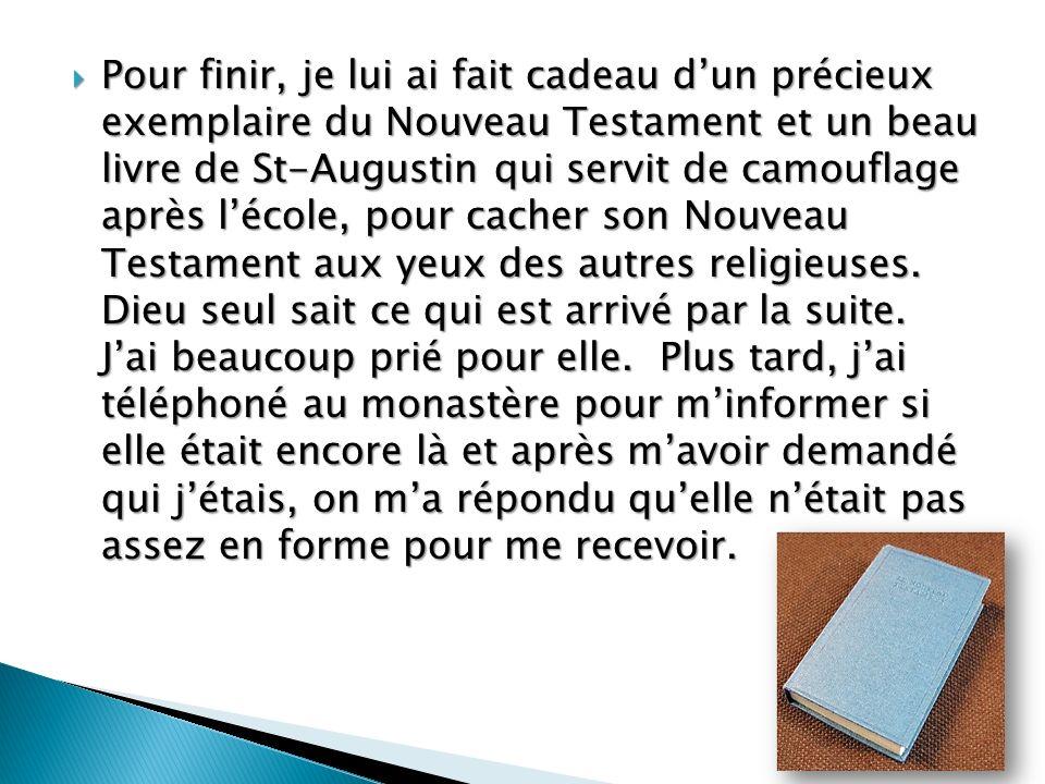 Pour finir, je lui ai fait cadeau d'un précieux exemplaire du Nouveau Testament et un beau livre de St-Augustin qui servit de camouflage après l'école, pour cacher son Nouveau Testament aux yeux des autres religieuses.