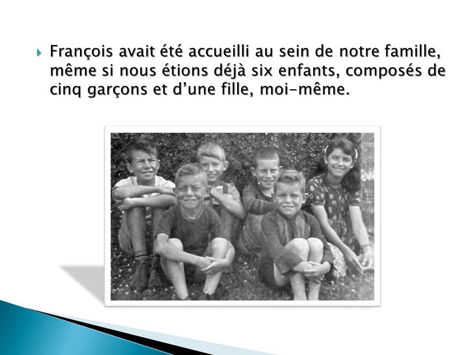 François avait été accueilli au sein de notre famille, même si nous étions déjà six enfants, composés de cinq garçons et d'une fille, moi-même.