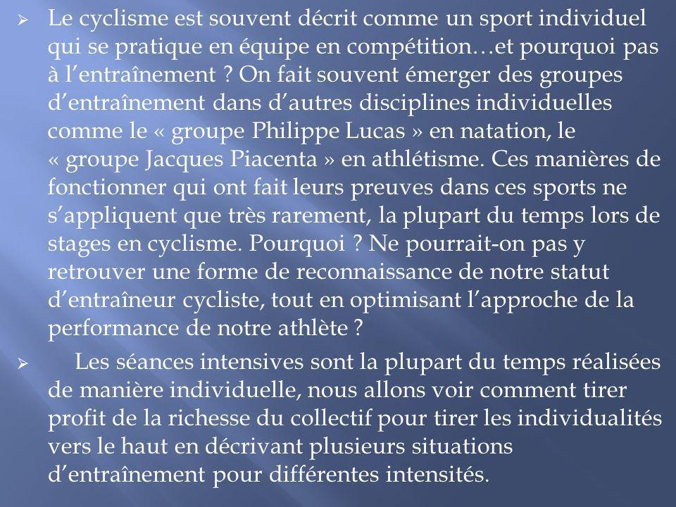 Le cyclisme est souvent décrit comme un sport individuel qui se pratique en équipe en compétition…et pourquoi pas à l'entraînement On fait souvent émerger des groupes d'entraînement dans d'autres disciplines individuelles comme le « groupe Philippe Lucas » en natation, le « groupe Jacques Piacenta » en athlétisme. Ces manières de fonctionner qui ont fait leurs preuves dans ces sports ne s'appliquent que très rarement, la plupart du temps lors de stages en cyclisme. Pourquoi Ne pourrait-on pas y retrouver une forme de reconnaissance de notre statut d'entraîneur cycliste, tout en optimisant l'approche de la performance de notre athlète
