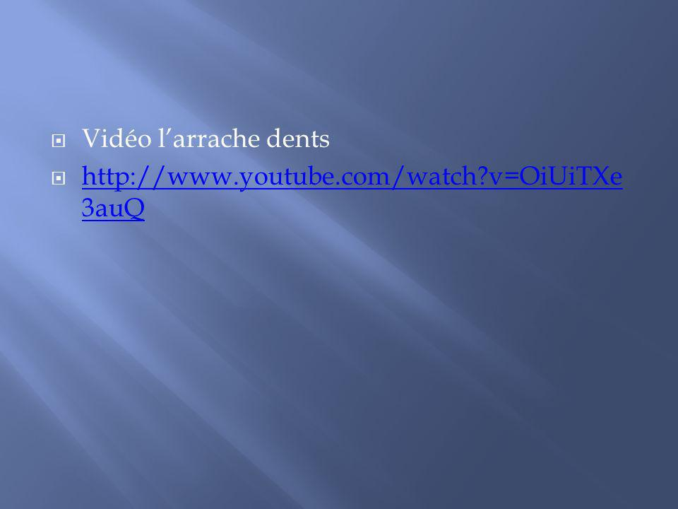 Vidéo l'arrache dents http://www.youtube.com/watch v=OiUiTXe3auQ