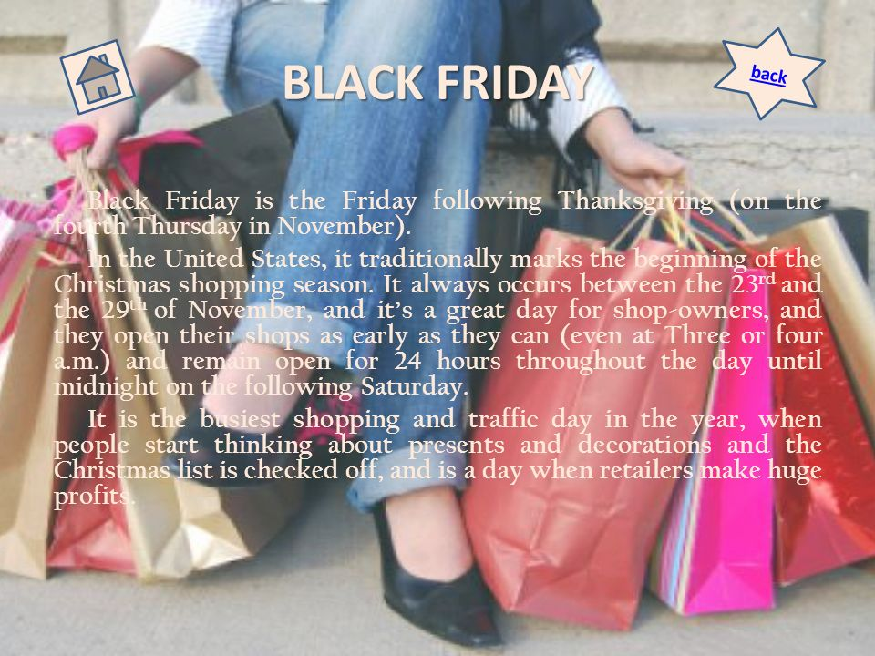 BLACK FRIDAY back. Black Friday is the Friday following Thanksgiving (on the fourth Thursday in November).
