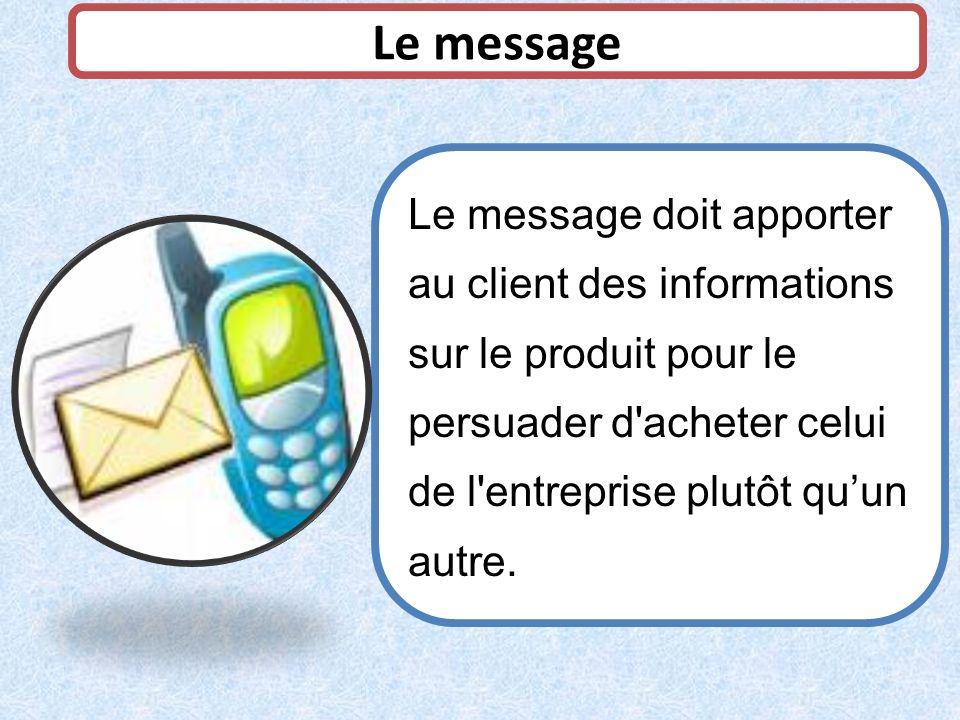 Le message Le message doit apporter au client des informations sur le produit pour le persuader d acheter celui de l entreprise plutôt qu'un autre.