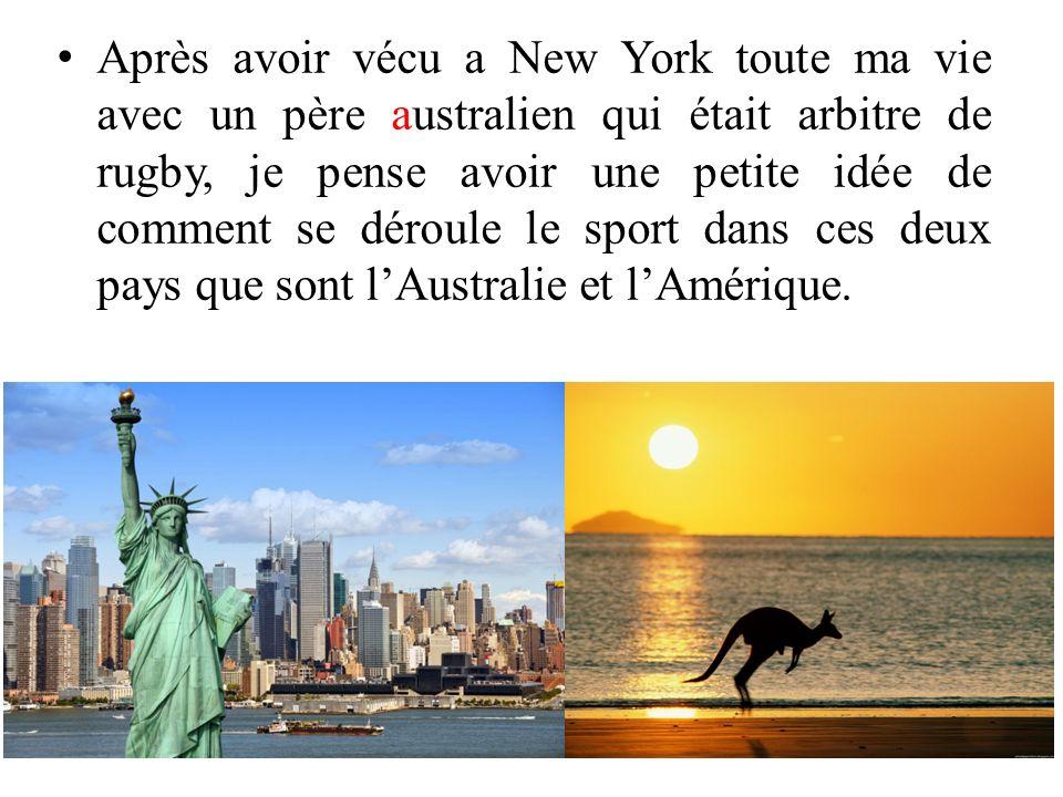 Après avoir vécu a New York toute ma vie avec un père australien qui était arbitre de rugby, je pense avoir une petite idée de comment se déroule le sport dans ces deux pays que sont l'Australie et l'Amérique.