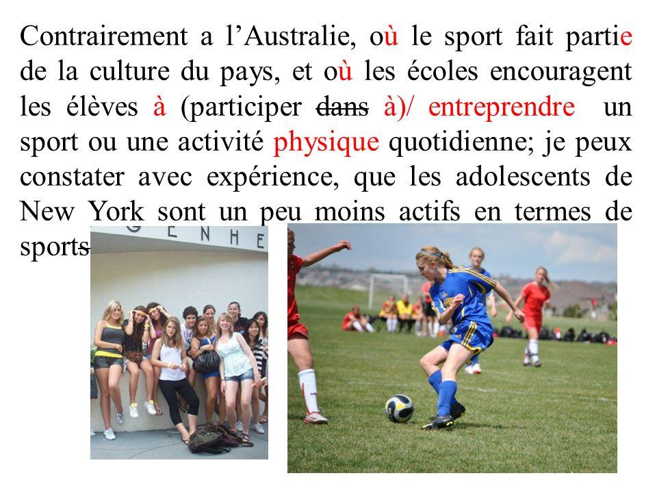 Contrairement a l'Australie, où le sport fait partie de la culture du pays, et où les écoles encouragent les élèves à (participer dans à)/ entreprendre un sport ou une activité physique quotidienne; je peux constater avec expérience, que les adolescents de New York sont un peu moins actifs en termes de sports.