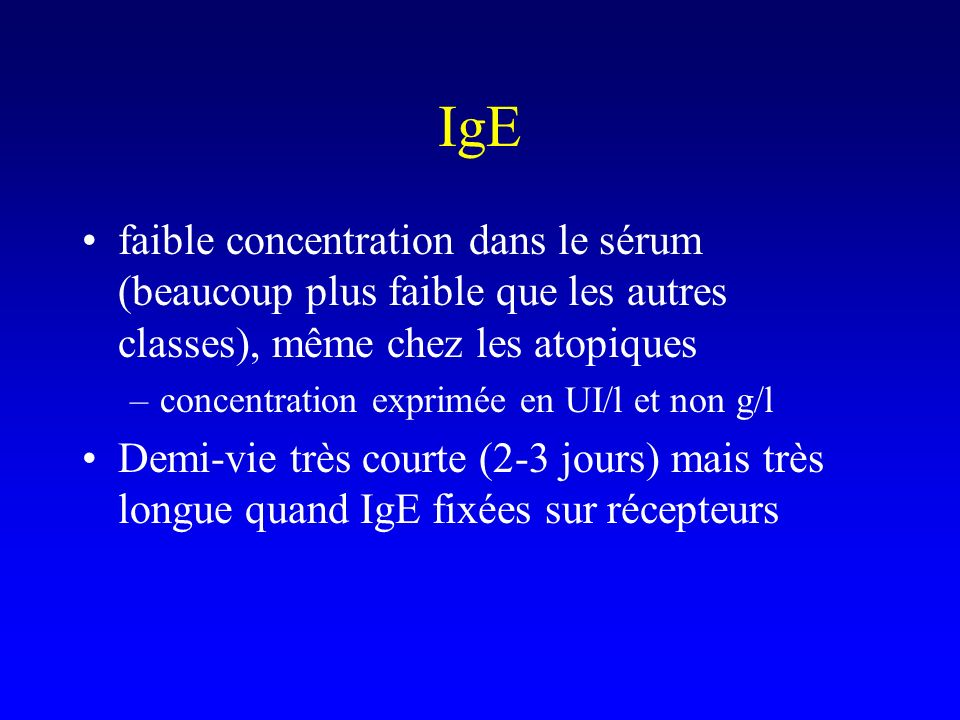 IgE faible concentration dans le sérum (beaucoup plus faible que les autres classes), même chez les atopiques.